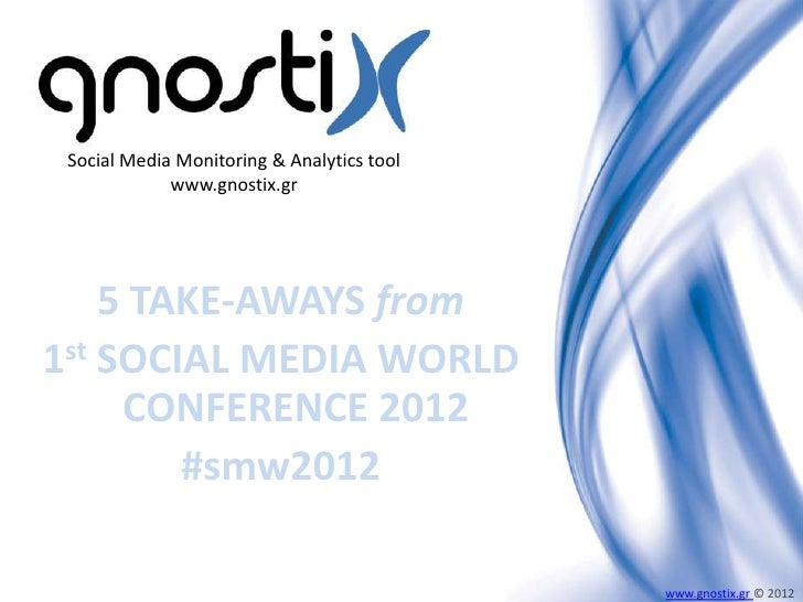 Social Media Monitoring & Analytics tool             www.gnostix.gr    5 TAKE-AWAYS from1st SOCIAL MEDIA WORLD     CONFERE...