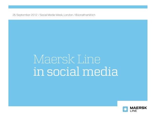 25 September 2012 / Social Media Week, London / @JonathanWich               Maersk Line               in social media
