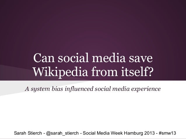 Can social media save        Wikipedia from itself?     A system bias influenced social media experienceSarah Stierch - @s...