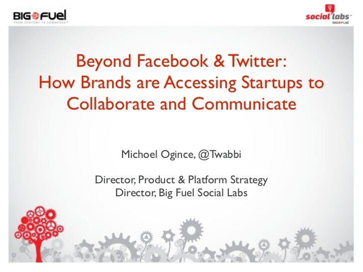 Beyond Facebook & Twitter:How Brands are Accessing Startups to  Collaborate and Communicate            Michoel Ogince, @Tw...