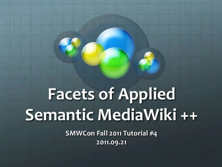 Facets of Applied Semantic MediaWiki ++<br />SMWCon Fall 2011 Tutorial #4<br />2011.09.21<br />