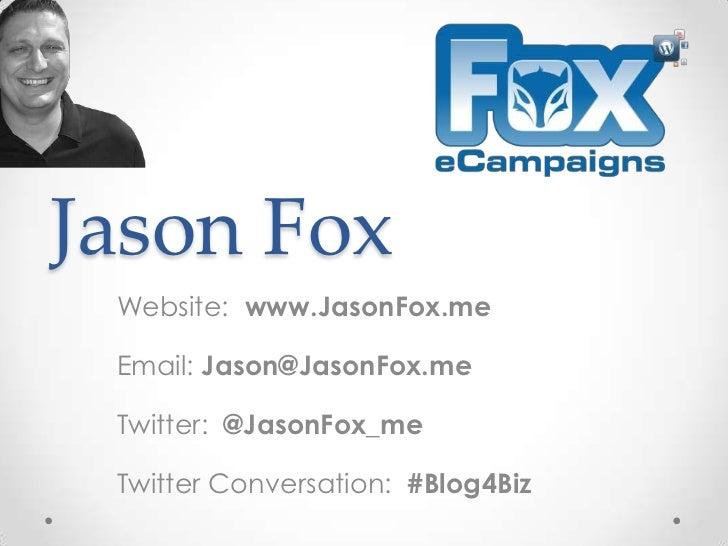 Jason Fox Website: www.JasonFox.me Email: Jason@JasonFox.me Twitter: @JasonFox_me Twitter Conversation: #Blog4Biz