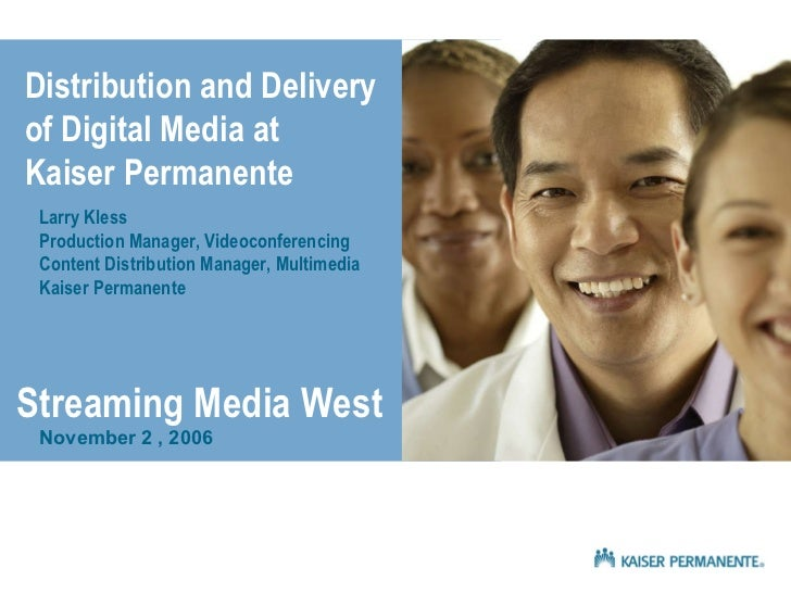 Distribution and Delivery  of Digital Media at  Kaiser Permanente Larry Kless Production Manager, Videoconferencing Conten...
