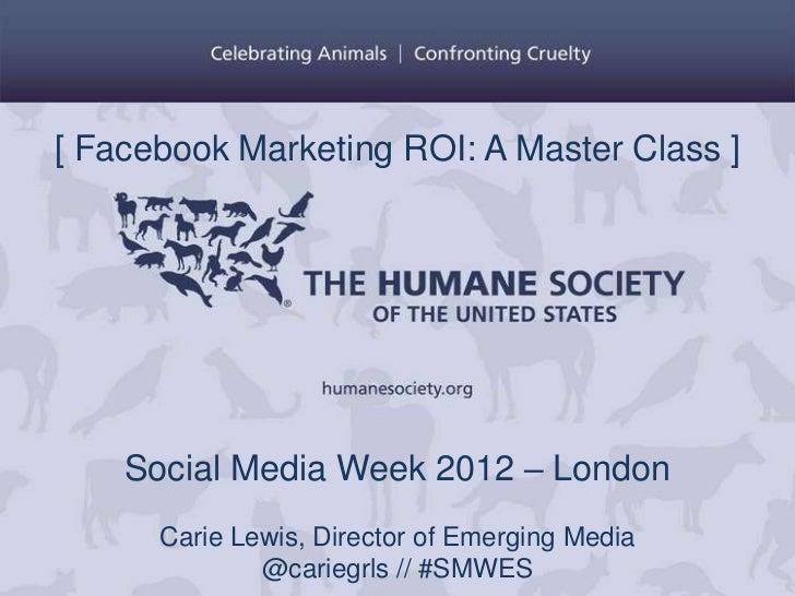 [ Facebook Marketing ROI: A Master Class ]    Social Media Week 2012 – London      Carie Lewis, Director of Emerging Media...