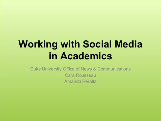 Working with Social Media in Academics Duke University Office of News & Communications Cara Rousseau Amanda Peralta