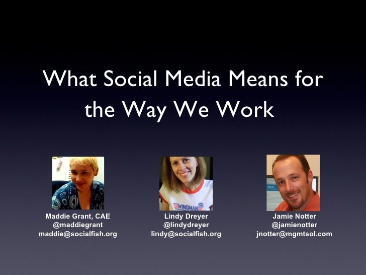 What Social Media Means for the Way We Work   Maddie Grant, CAE @maddiegrant [email_address] Lindy Dreyer @lindydreyer [em...