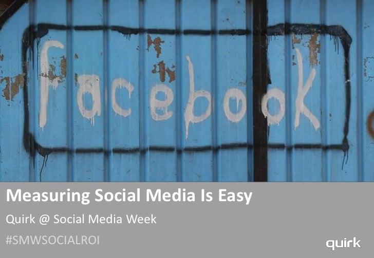 Measuring Social Media Is EasyQuirk @ Social Media Week#SMWSOCIALROI