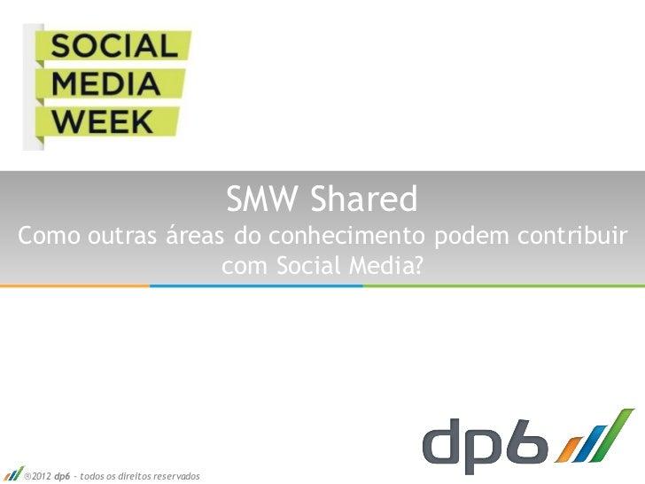 SMW SharedComo outras áreas do conhecimento podem contribuir                 com Social Media?2012 dp6 - todos os direito...