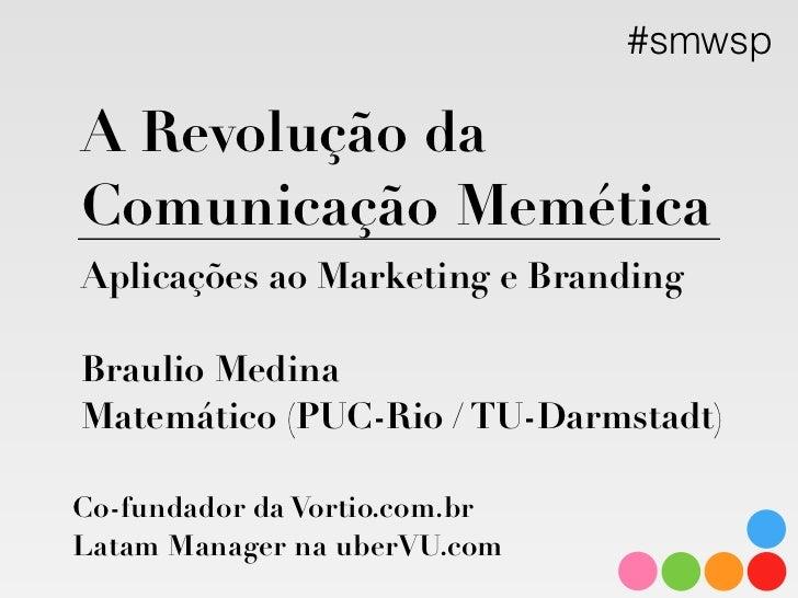 #smwsp    A Revolução da    Comunicação Memética    Aplicações ao Marketing e Branding      Braulio Medina  Matemático (PU...