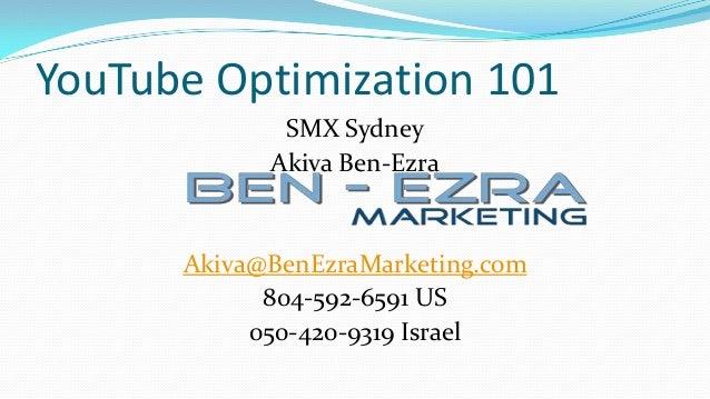 YouTube Optimization 101             SMX Sydney            Akiva Ben-Ezra      Akiva@BenEzraMarketing.com            804-5...
