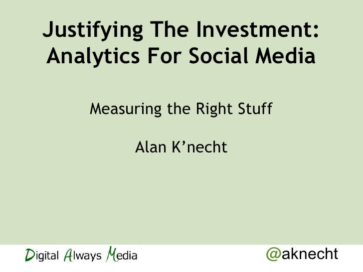 Justifying The Investment:Analytics For Social Media    Measuring the Right Stuff          Alan K'necht                   ...