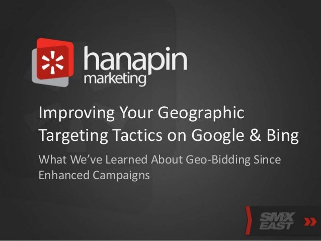 Improving Your Geographic Targeting Tactics on Google & Bing What We've Learned About Geo-Bidding Since Enhanced Campaigns