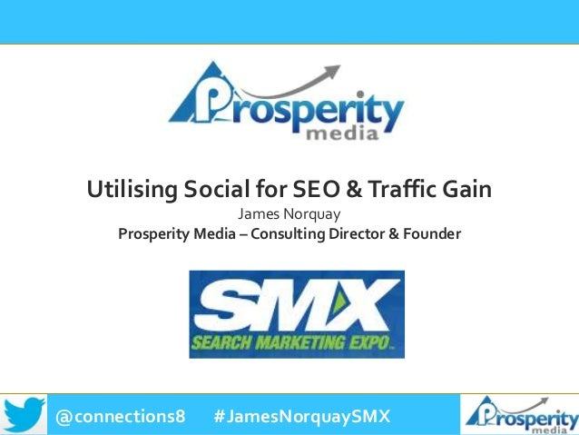 @connections8 #JamesNorquaySMX Utilising Social for SEO &Traffic Gain James Norquay Prosperity Media – Consulting Director...
