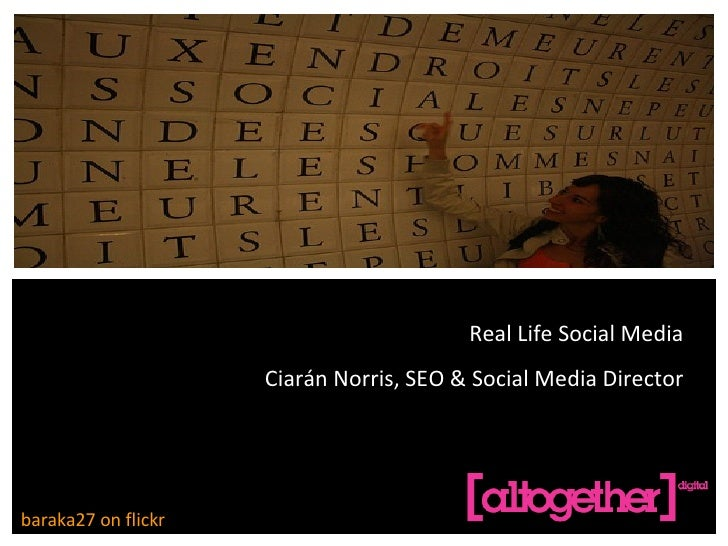 REAL LIFE SOCIAL MEDIA CIARÁN NORRIS, SEO & SOCIAL MEDIA DIRECTOR baraka27 on flickr Real Life Social Media Ciarán Norris,...