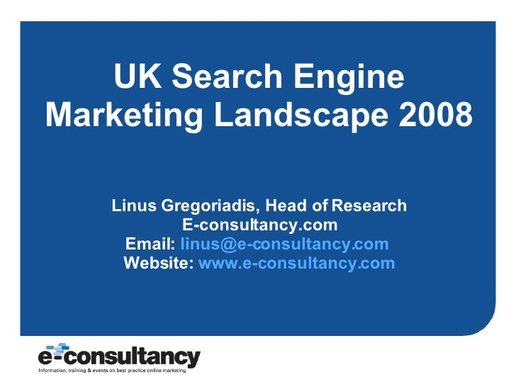 UK Search Engine Marketing Landscape 2008 Linus Gregoriadis, Head of Research E-consultancy.com Email:  [email_address]   ...