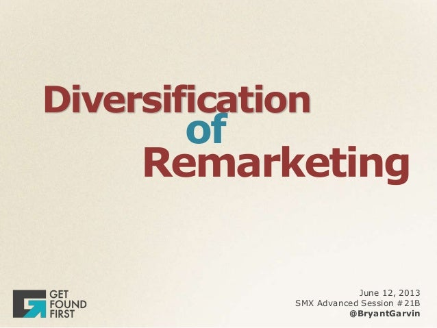 DiversificationofRemarketingJune 12, 2013SMX Advanced Session #21B@BryantGarvin