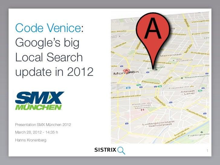 Code Venice:Google's bigLocal Searchupdate in 2012Presentation SMX München 2012March 28, 2012 - 14:35 hHanns Kronenberg   ...