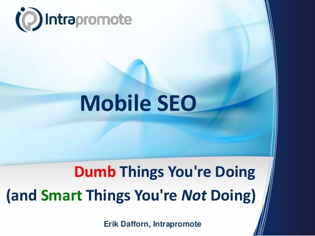 Mobile SEODumb Things Youre Doing(and Smart Things Youre Not Doing)Erik Dafforn, Intrapromote