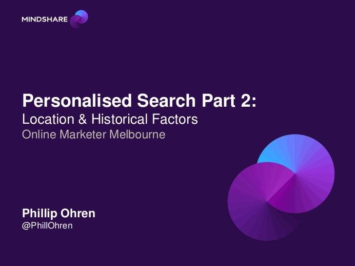 Personalised Search Part 2:Location & Historical FactorsOnline Marketer MelbournePhillip Ohren@PhillOhren