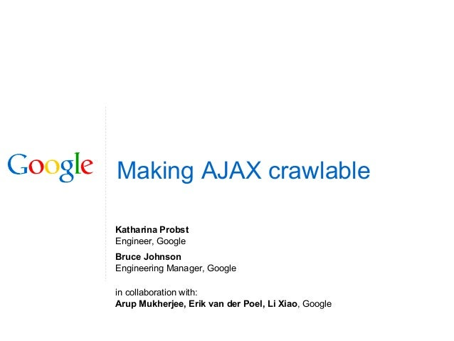 Making AJAX crawlable Katharina Probst Engineer, Google Bruce Johnson Engineering Manager, Google in collaboration with: A...
