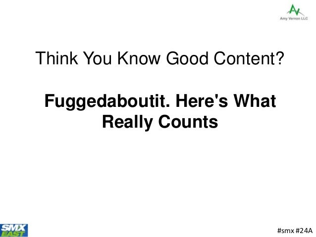 Think You Know Good Content? Fuggedaboutit. Here's What Really Counts #smx #24A