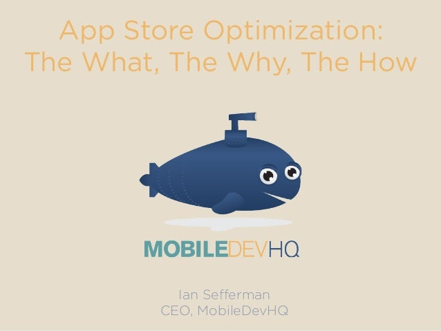 App Store Optimization: The What, The Why, The How Ian Sefferman CEO, MobileDevHQ