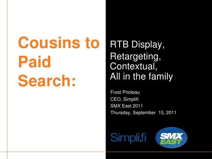 Cousins to Paid Search:<br />RTB Display,<br />Retargeting,Contextual,All in the family<br />Frost Prioleau<br />CEO, Simp...