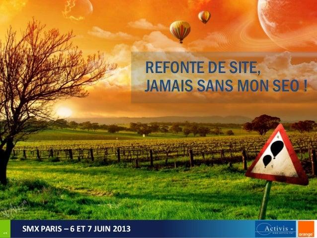 1  REFONTE DE SITE, JAMAIS SANS MON SEO !  SMX PARIS – 6 ET 7 JUIN 2013
