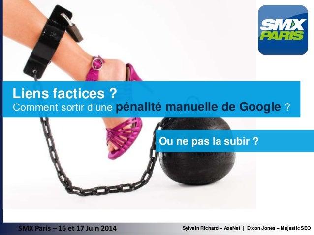 SMX Paris – 16 et 17 Juin 2014 Ou ne pas la subir ? Comment sortir d'une pénalité manuelle de Google ? Sylvain Richard – A...