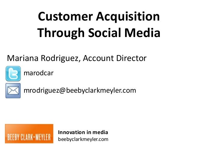 Customer Acquisition       Through Social MediaMariana Rodriguez, Account Director    marodcar    mrodriguez@beebyclarkmey...