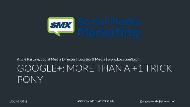 Angie Pascale, Social Media Director | Location3 Media | www.Location3.com  GOOGLE+: MORE THAN A +1 TRICK PONY LOCATION3  ...