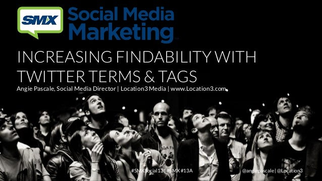 INCREASING FINDABILITY WITH TWITTER TERMS & TAGS  Angie Pascale, Social Media Director | Location3 Media | www.Location3.c...