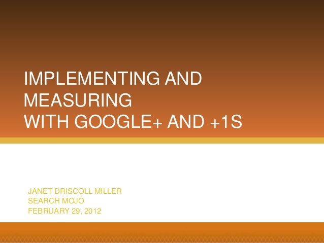IMPLEMENTING AND MEASURING WITH GOOGLE+ AND +1S JANET DRISCOLL MILLER SEARCH MOJO FEBRUARY 29, 2012