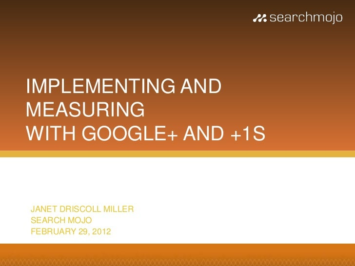 IMPLEMENTING ANDMEASURINGWITH GOOGLE+ AND +1SJANET DRISCOLL MILLERSEARCH MOJOFEBRUARY 29, 2012