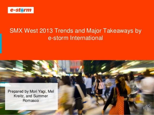 1 ® 2008-2013 e-storm internationalSMX West 2013 Trends and Major Takeaways bye-storm InternationalPrepared by Mori Yagi, ...