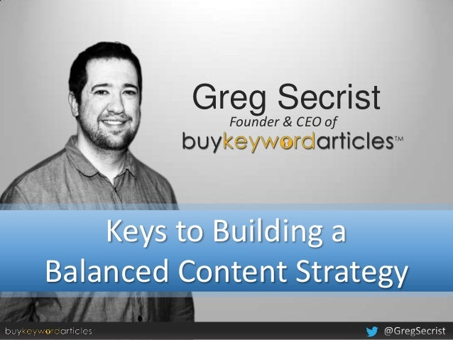 Greg Secrist            Founder & CEO of    Keys to Building aBalanced Content Strategy