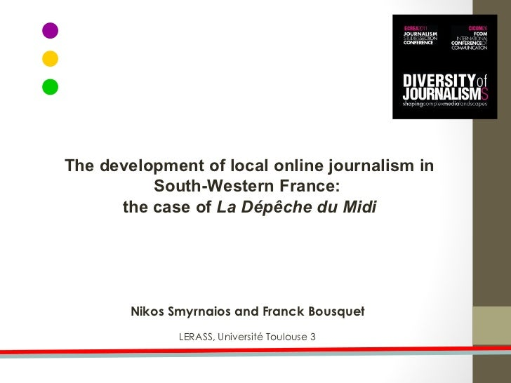 Nikos Smyrnaios and Franck Bousquet LERASS, Université Toulouse 3 The development of local online journalism in South-West...