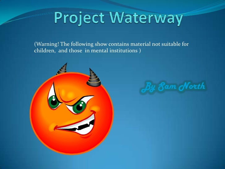 Project Waterway<br />By Sam North<br />(Warning! The following show contains material not suitable for children,  and tho...