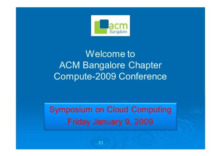 Welcome to   ACM Bangalore Chapter  Compute-2009 Conference  Compute-   Symposium on Cloud Computing    Friday January 9, ...