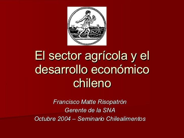 El sector agrícola y el desarrollo económico chileno Francisco Matte Risopatrón Gerente de la SNA Octubre 2004 – Seminario...
