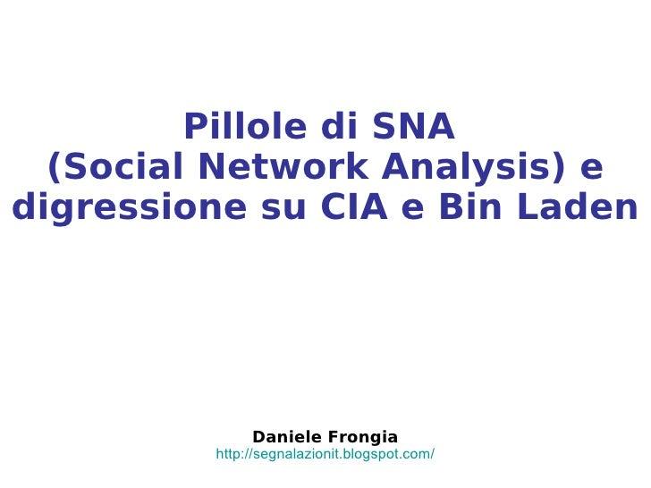 Pillole di SNA   (Social Network Analysis) e digressione su CIA e Bin Laden                   Daniele Frongia          htt...