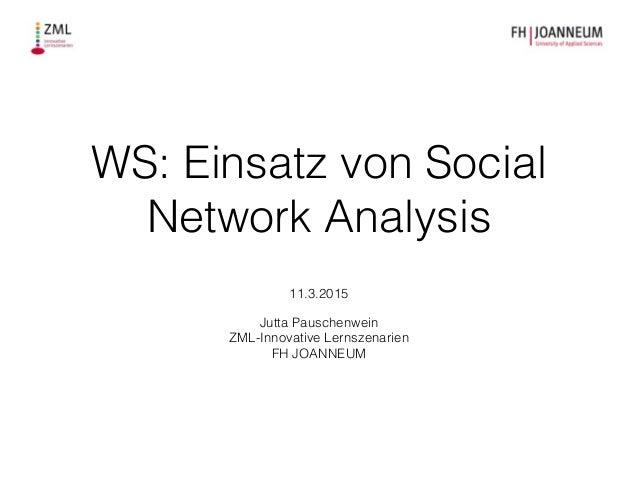 WS: Einsatz von Social Network Analysis ! ! 11.3.2015 ! Jutta Pauschenwein ZML-Innovative Lernszenarien FH JOANNEUM