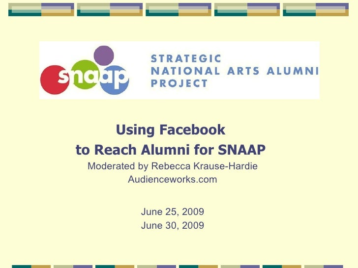 Using Facebook  to Reach Alumni for SNAAP   Moderated by Rebecca Krause-Hardie Audienceworks.com June 25, 2009 June 30, 2009