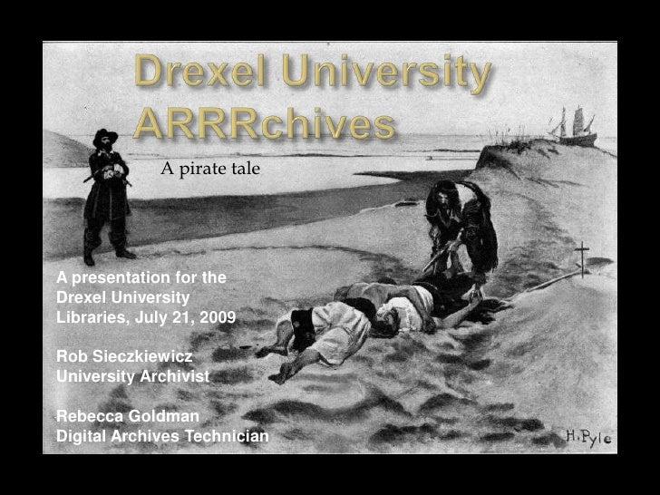 Drexel University ARRRchives<br />A pirate tale<br />A presentation for the Drexel University Libraries, July 21, 2009<br ...