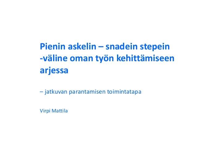 Pienin askelin – snadein stepein -väline oman työn kehittämiseen arjessa – jatkuvan parantamisen toimintatapa Virpi Mattila