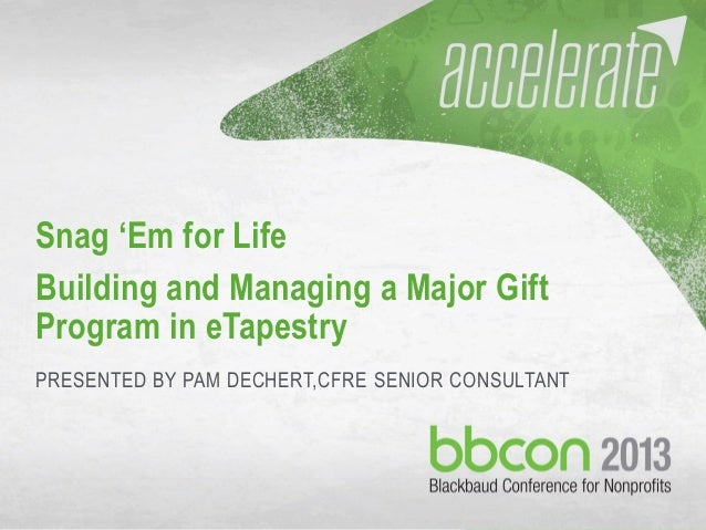 10/7/2013 #bbcon 1 Snag 'Em for Life Building and Managing a Major Gift Program in eTapestry PRESENTED BY PAM DECHERT,CFRE...
