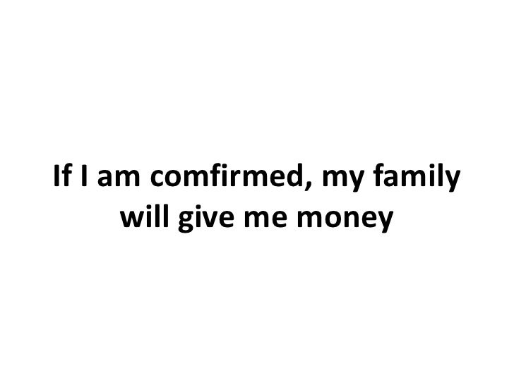 If I am comfirmed, my family      will give me money