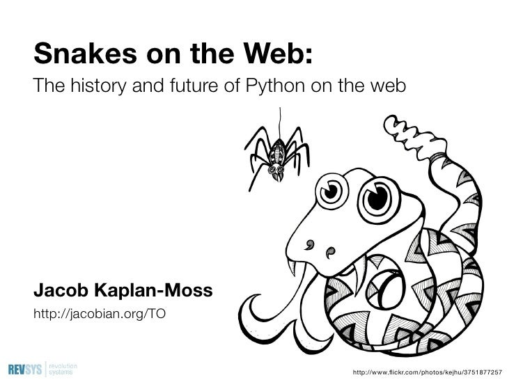 Snakes on the Web: The history and future of Python on the web     Jacob Kaplan-Moss http://jacobian.org/TO               ...