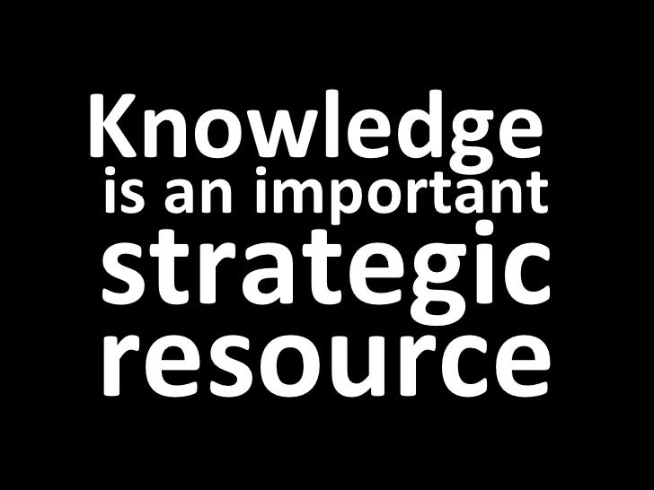 Knowledge  is an important strategic resource
