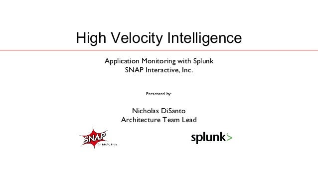 High Velocity Intelligence    Application Monitoring with Splunk          SNAP Interactive, Inc.                Presented ...